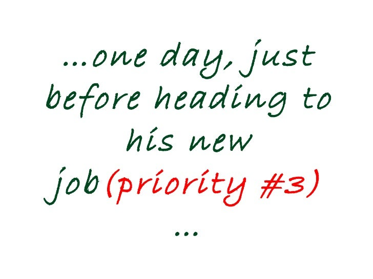 … one day, just before heading to his new job (priority #3)  …
