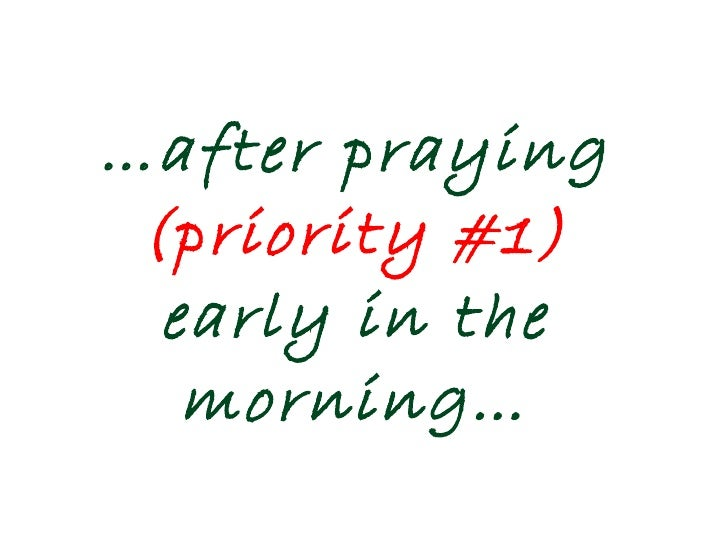 … after praying  (priority #1)  early in the morning…