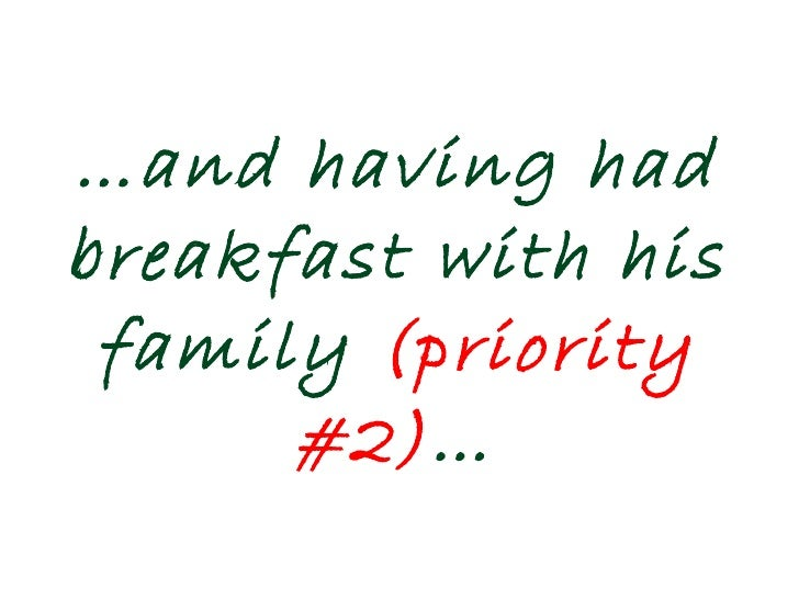 … and having had breakfast with his family  (priority #2) …