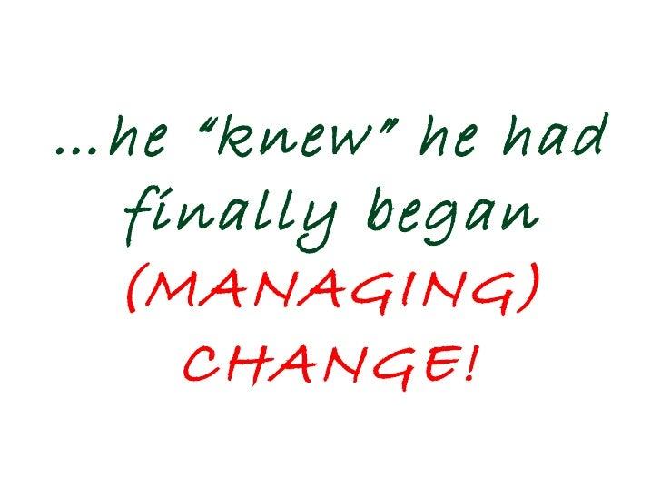 "… he ""knew"" he had finally began  (MANAGING) CHANGE!"