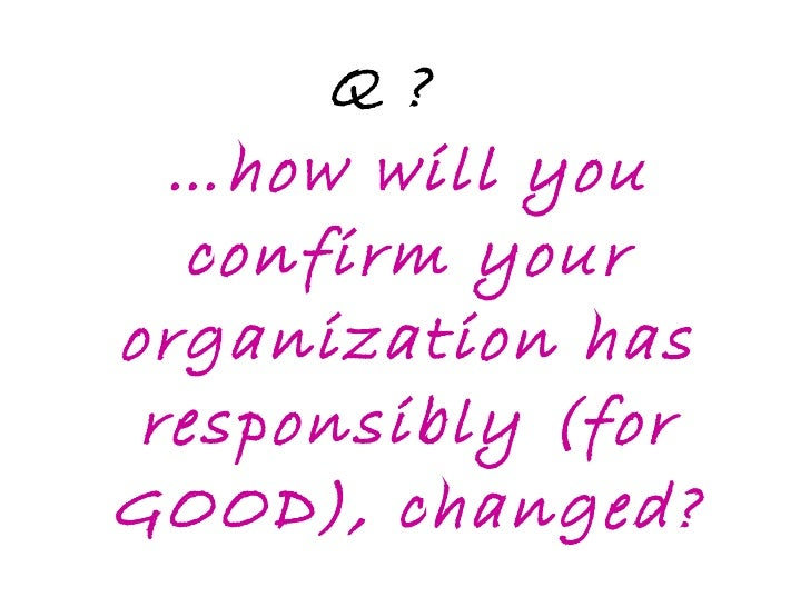Q ? …how will you confirm your organization has responsibly (for GOOD), changed?