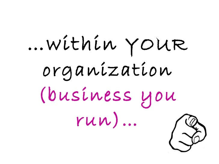 … within  YOUR organization  (business you run)…