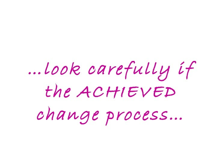 … look carefully if the ACHIEVED change process…