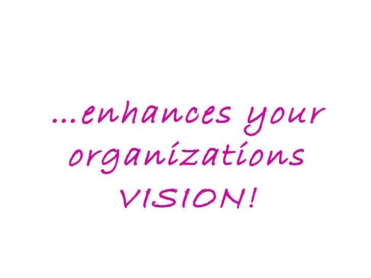 … enhances your organizations VISION!