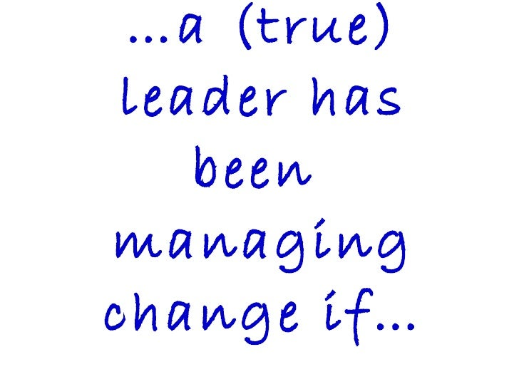 … a (true) leader has been  managing change if…