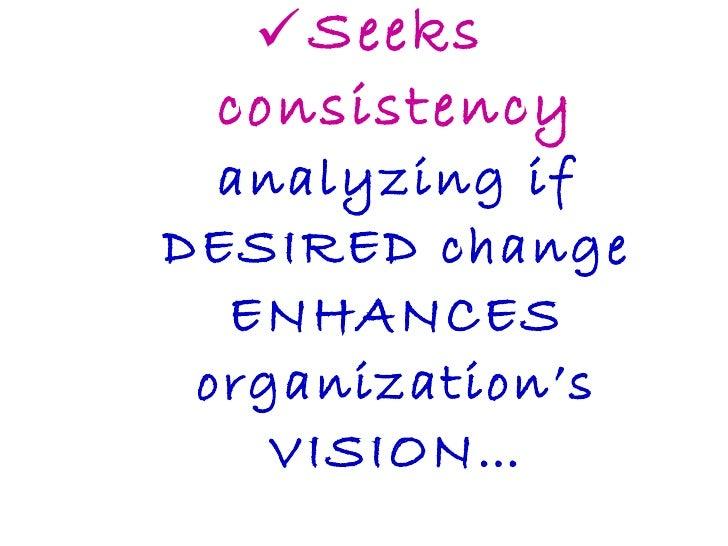 <ul><li>Seeks consistency  analyzing if DESIRED change ENHANCES organization's VISION… </li></ul>