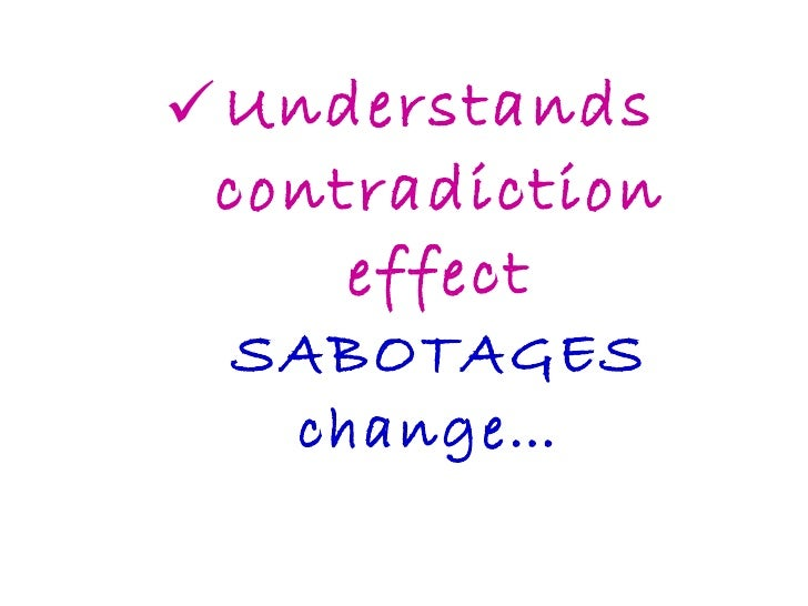 <ul><li>Understands contradiction effect SABOTAGES change…  </li></ul>