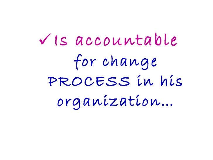 <ul><li>Is accountable for change PROCESS in his organization… </li></ul>