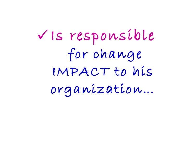 <ul><li>Is responsible  for change IMPACT to his organization… </li></ul>