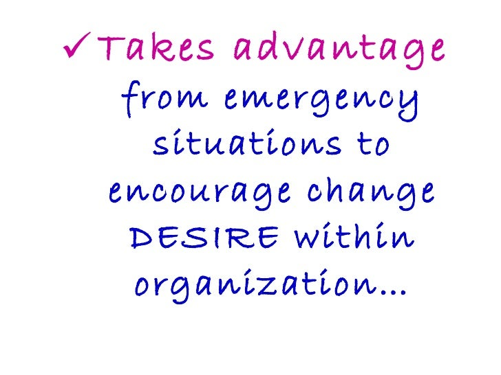 <ul><li>Takes advantage from emergency situations to encourage change DESIRE within organization… </li></ul>