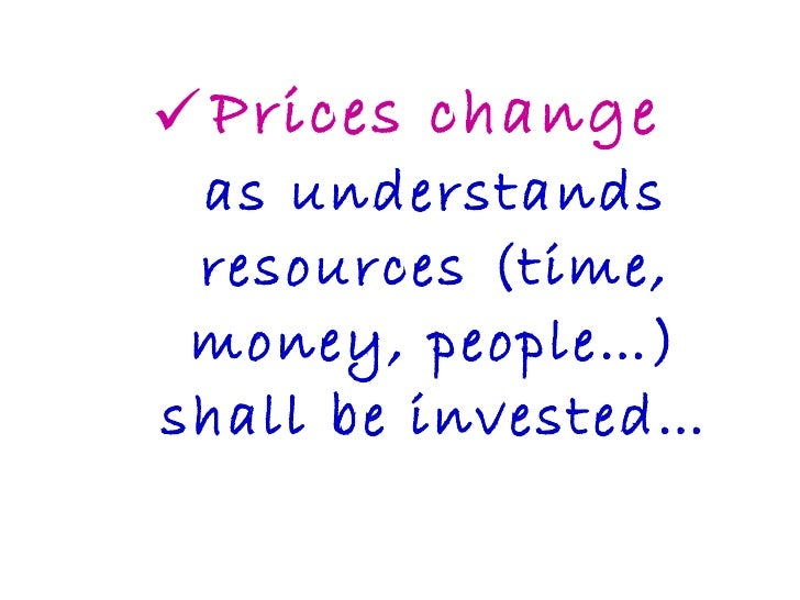 <ul><li>Prices change as understands resources (time, money, people…) shall be invested… </li></ul>