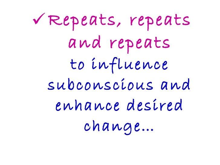 <ul><li>Repeats, repeats and repeats to influence subconscious and enhance desired change… </li></ul>
