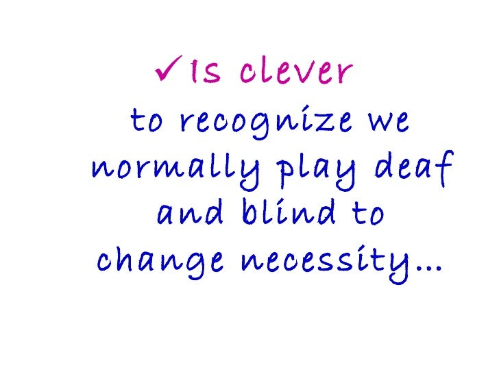 <ul><li>Is clever to recognize we normally play deaf and blind to change necessity… </li></ul>