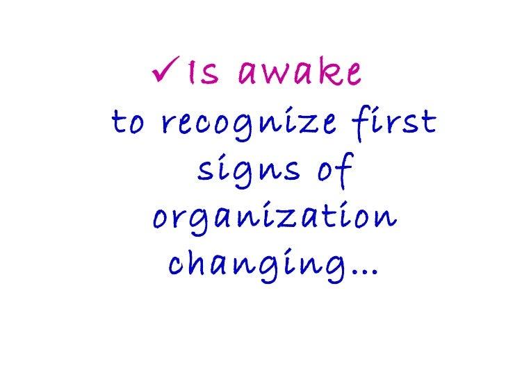 <ul><li>Is awake to recognize first signs of organization changing… </li></ul>