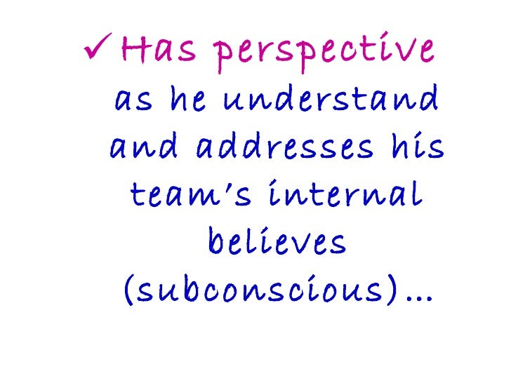 <ul><li>Has perspective as he understand and addresses his team's internal believes (subconscious)… </li></ul>