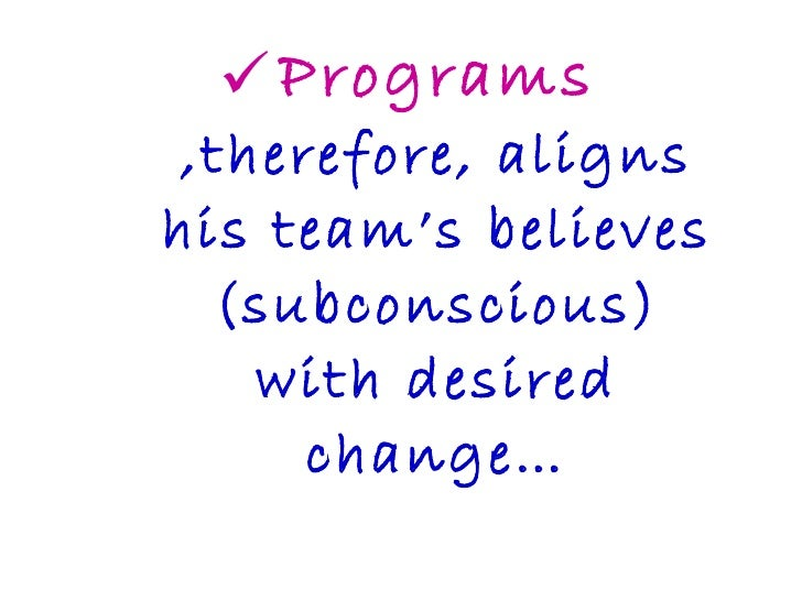 <ul><li>Programs ,therefore, aligns his team's believes (subconscious) with desired change… </li></ul>