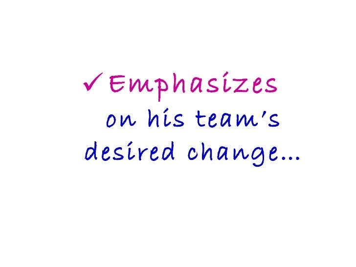 <ul><li>Emphasizes on his team's desired change… </li></ul>