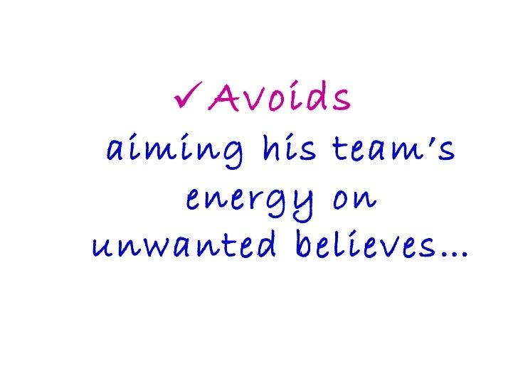 <ul><li>Avoids aiming his team's energy on unwanted believes… </li></ul>