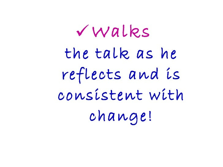 <ul><li>Walks the talk as he reflects and is consistent with change! </li></ul>