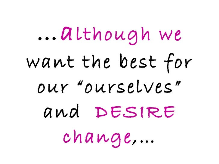"""… a lthough we  want the best for our """"ourselves"""" and  DESIRE change ,…"""