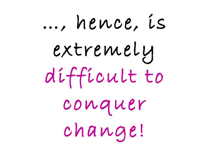 … , hence, is extremely  difficult to conquer change!