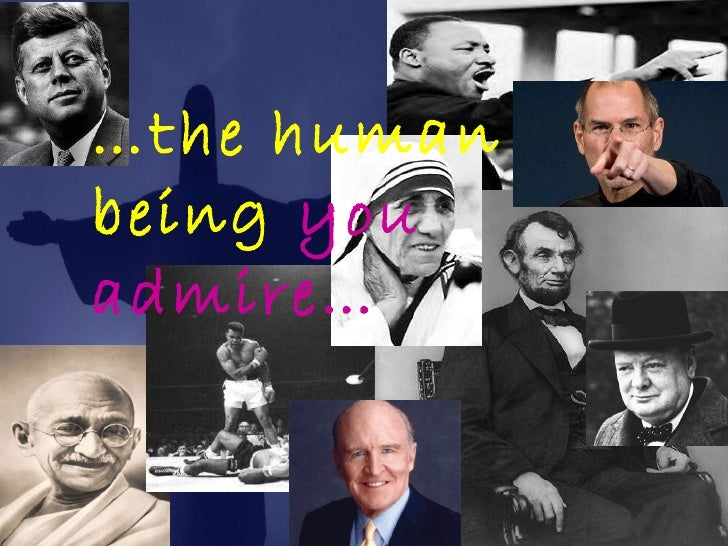 … the human being  you admire…