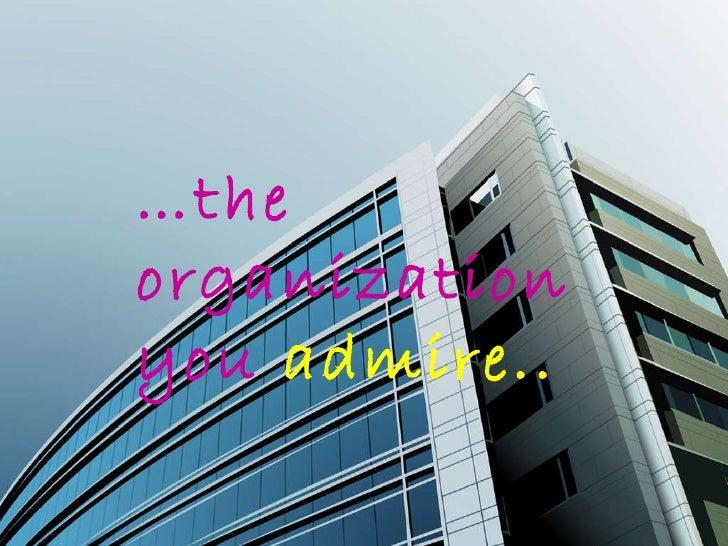 … the organization you  admire..
