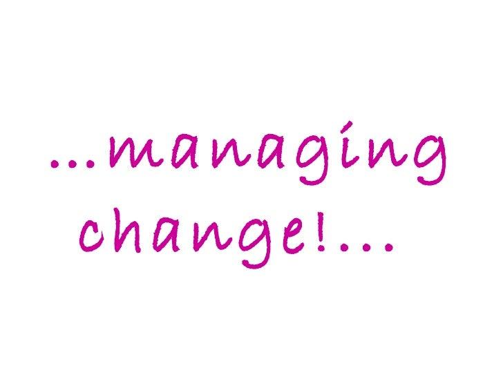 … managing change!...