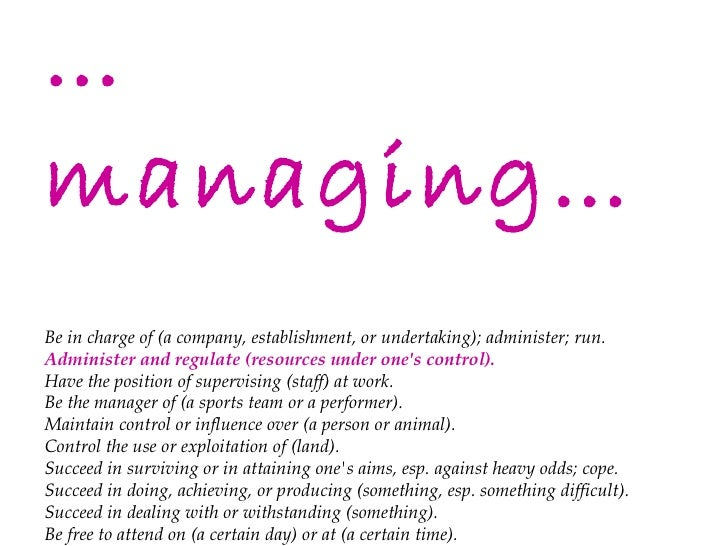 … managing… Be in charge of (a company, establishment, or undertaking); administer; run. Administer and regulate (resource...
