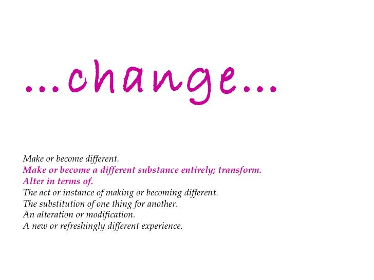 … change… Make or become different. Make or become a different substance entirely; transform. Alter in terms of. The act o...