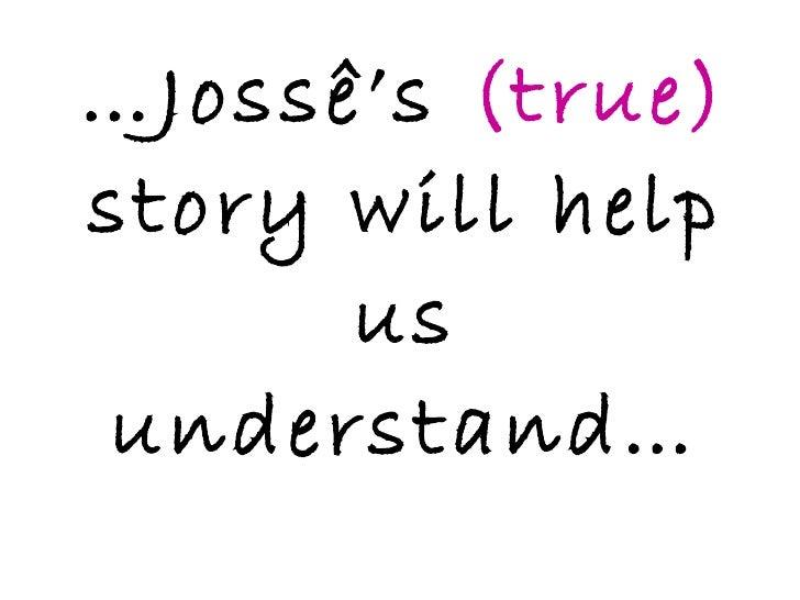 … Jossê's  (true)  story will help us understand…