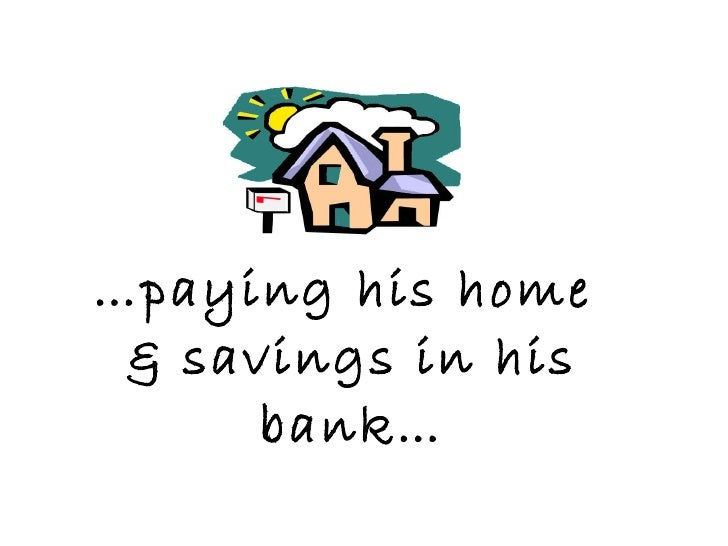 … paying his home  & savings in his bank…