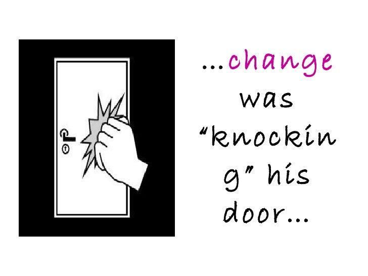 """… change   was """"knocking"""" his door…"""