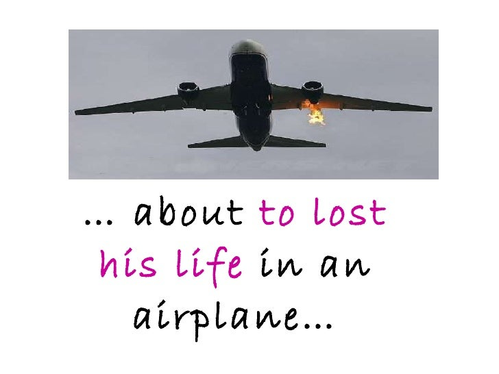 …  about  to lost his life  in an airplane…