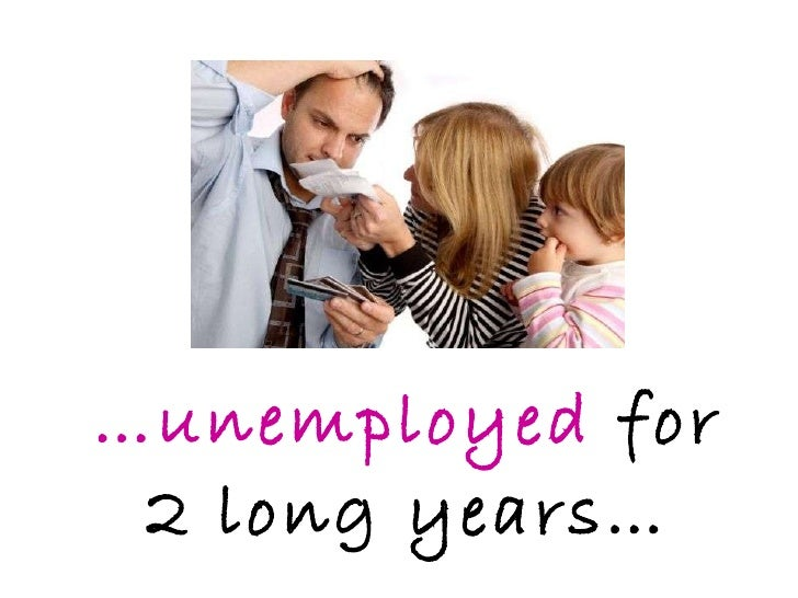 … unemployed  for 2 long years…
