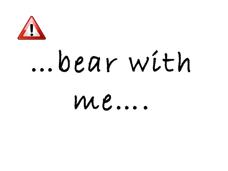 … bear with me….