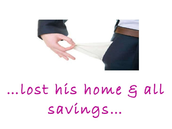 … lost his home & all savings…