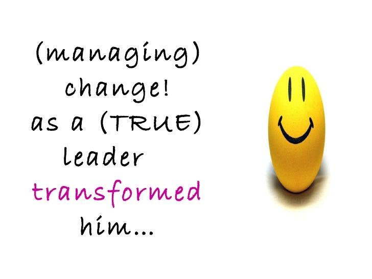 (managing) change! as a (TRUE) leader  transformed  him…