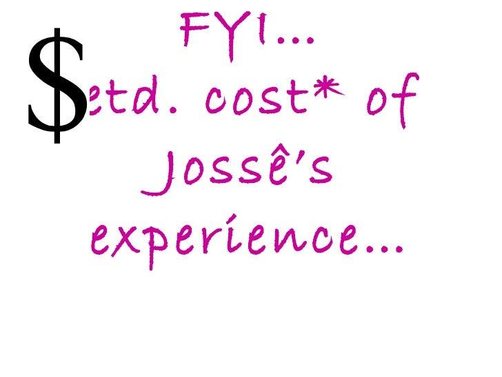 FYI…  etd. cost* of  Jossê's experience…