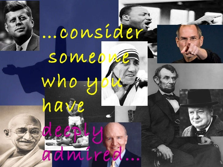 … consider  someone who you have  deeply admired…