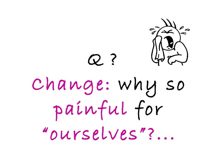 """Q ? Change:  why so  painful   for  """"ourselves""""?..."""