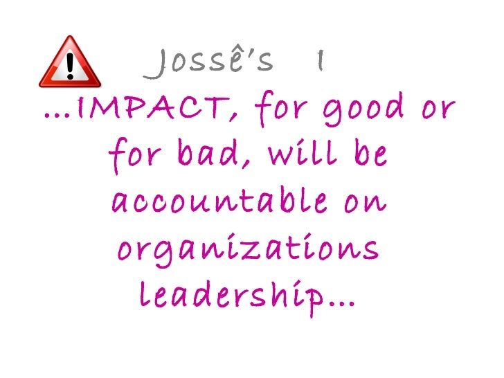 Jossê's  I  …IMPACT, for good or for bad, will be accountable on organizations leadership…