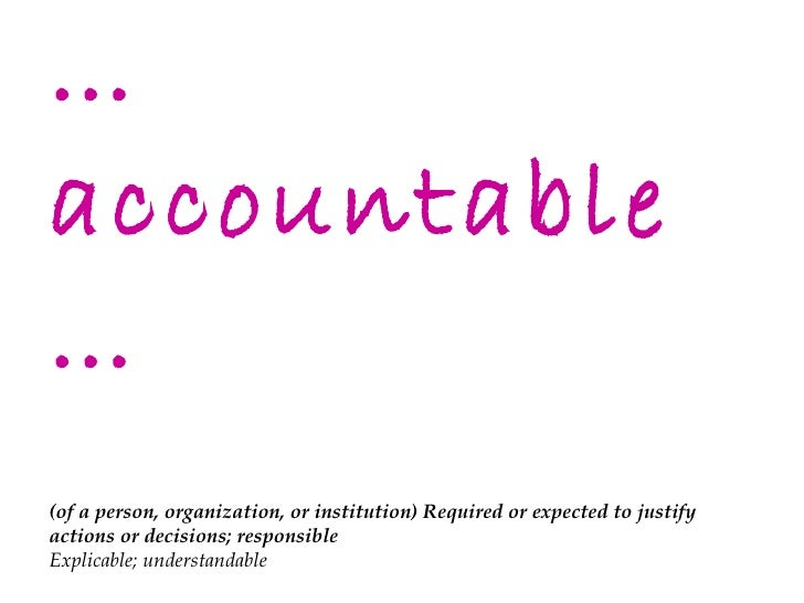 … accountable… (of a person, organization, or institution) Required or expected to justify actions or decisions; responsib...