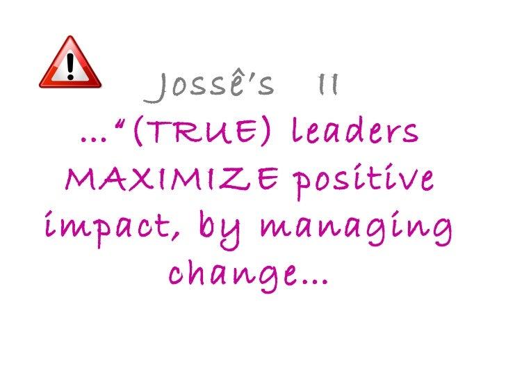 """Jossê's  II …""""(TRUE) leaders MAXIMIZE positive impact, by managing change…"""