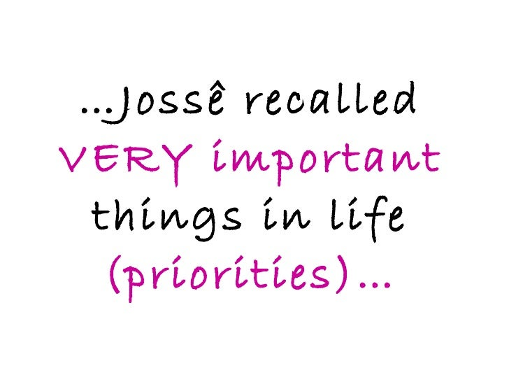 … Jossê recalled  VERY important  things in life  (priorities)…