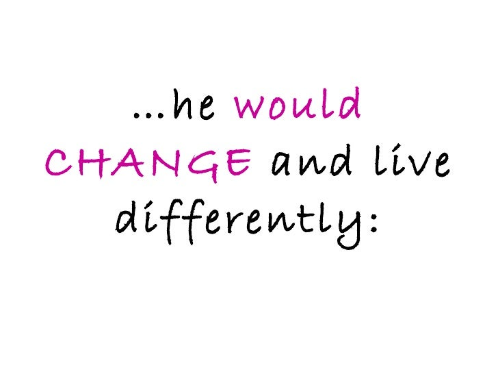 … he  would CHANGE  and live differently: