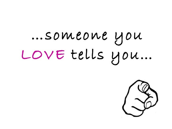 … someone you  LOVE  tells you…