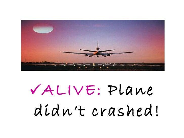 <ul><li>ALIVE:  Plane didn't crashed! </li></ul>