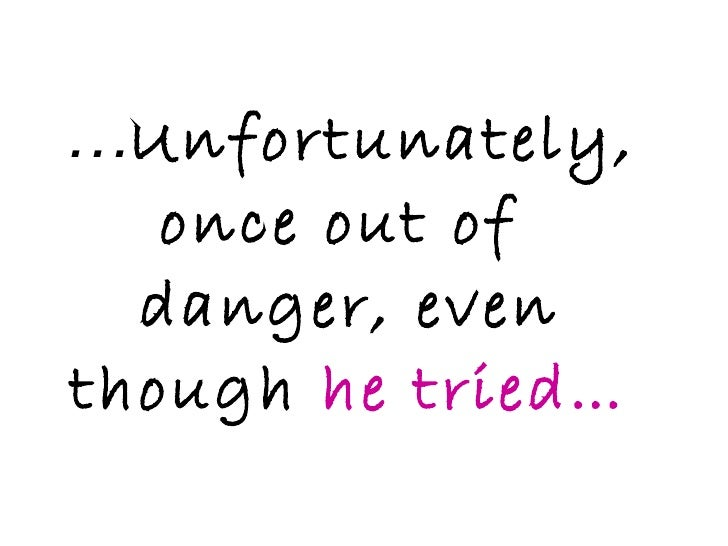 … Unfortunately, once out of  danger, even though  he tried…