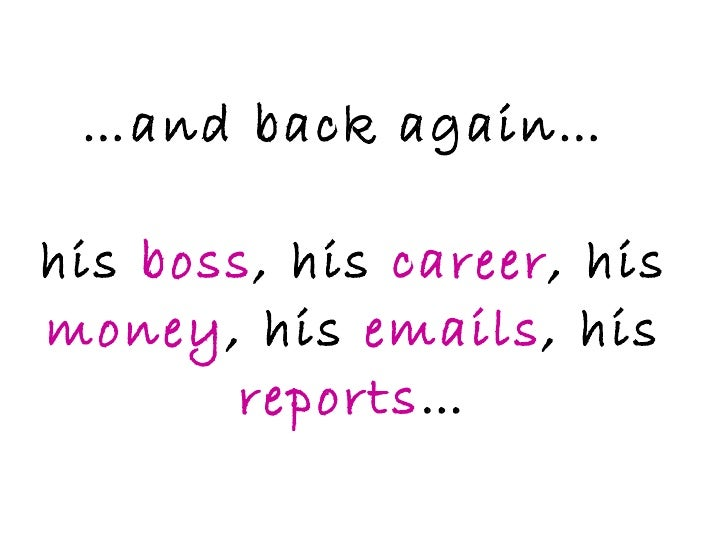 … and back again…  his  boss , his  career , his  money , his  emails , his  reports …